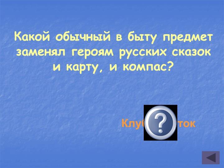 Какой обычный в быту предмет заменял героям русских сказок и карту, и компас?...