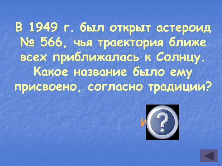 В 1949 г. был открыт астероид № 566, чья траектория ближе всех приближалась к...