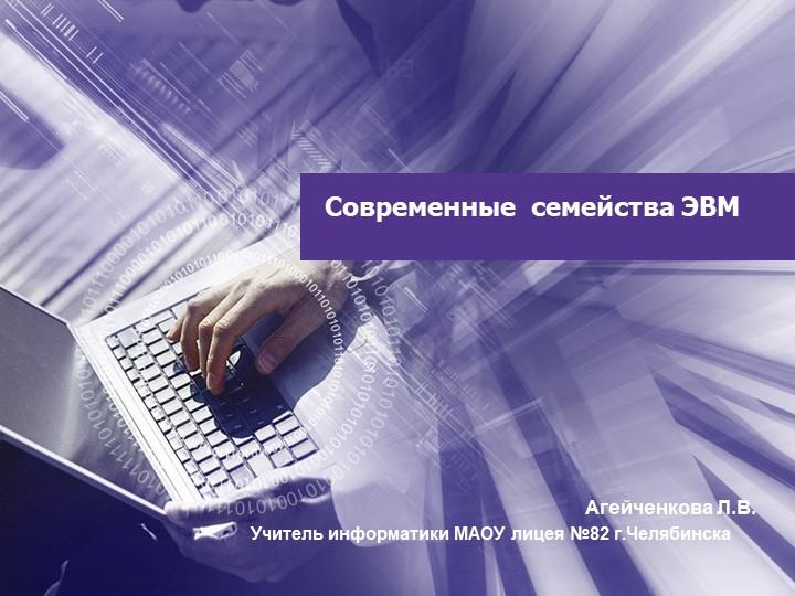 Современные  семейства ЭВМ Агейченкова Л.В.Учитель информатики МАОУ лицея №8...