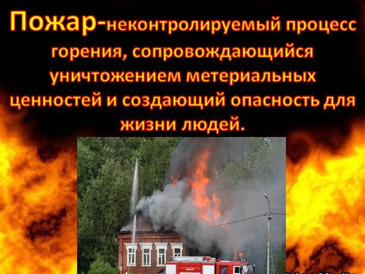 Пожар-неконтролируемый процесс горения, сопровождающийся уничтожением метериа...