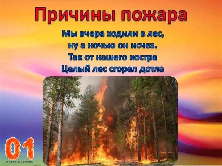 Причины пожараМы вчера ходили в лес, ну а ночью он исчез.Так от нашего костр...