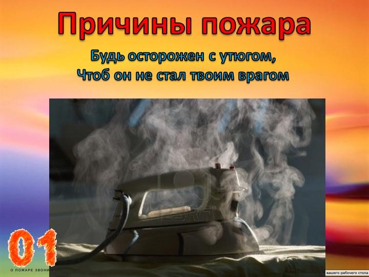 Причины пожараБудь осторожен с утюгом,Чтоб он не стал твоим врагом