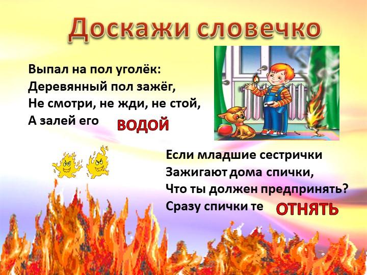 Доскажи словечкоВыпал на пол уголёк:Деревянный пол зажёг,Не смотри, не жди,...