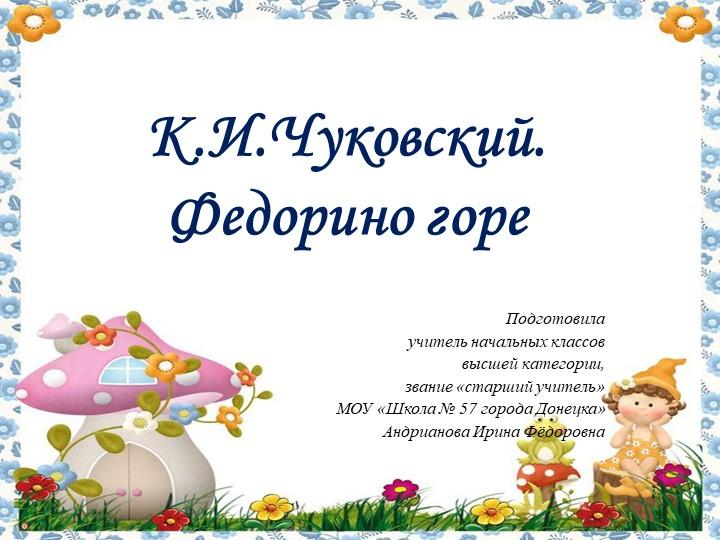 К.И.Чуковский. Федорино гореПодготовилаучитель начальных классоввысшей кат...