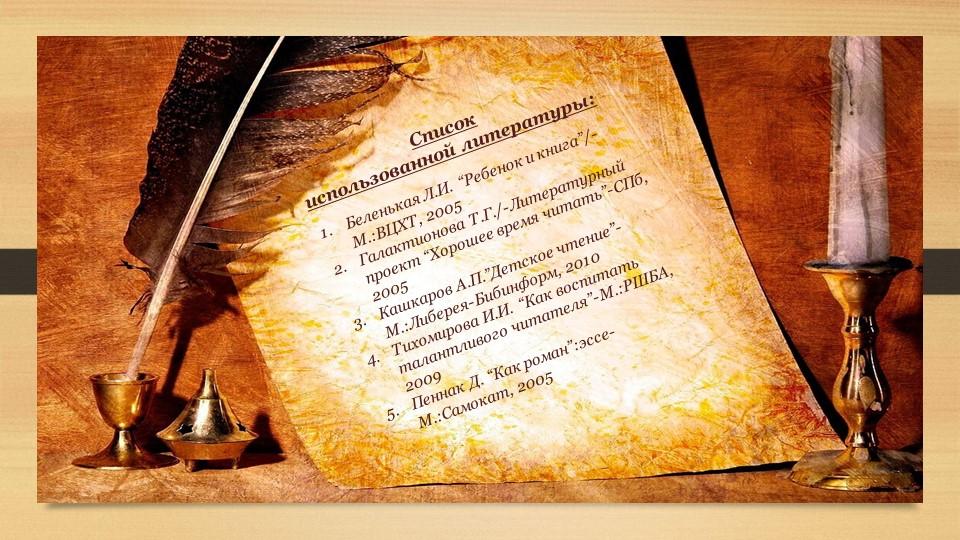 """Список использованной литературы:Беленькая Л.И. """"Ребенок и книга""""/-М.:ВЦХТ,..."""