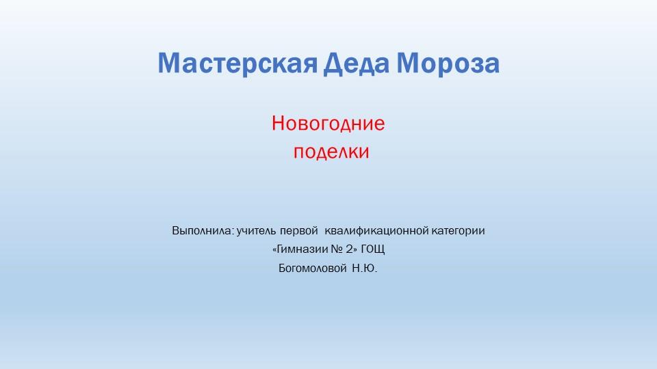 Мастерская Деда МорозаНовогодние поделкиВыполнила: учитель первой  квалиф...