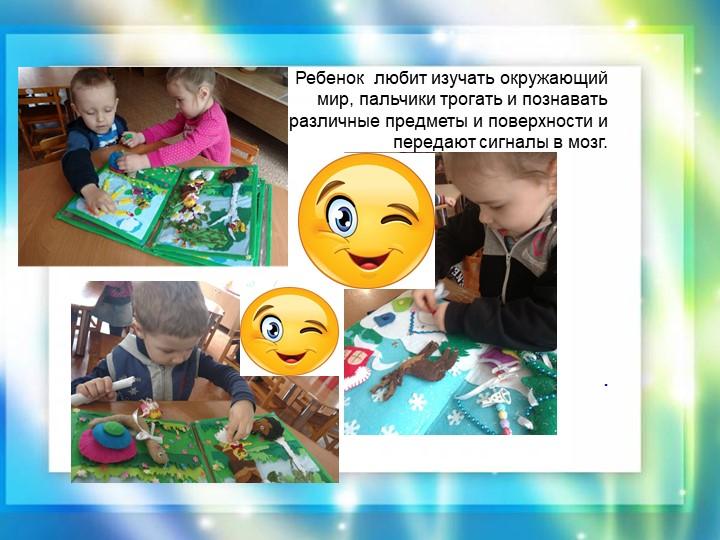 . Ребенок  любит изучать окружающий мир, пальчики трогать и познават...