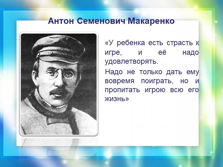 Антон Семенович Макаренко    «У ребенка есть страсть к игре, и её надо удовле...