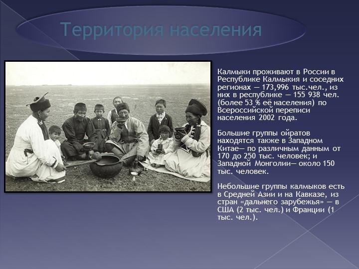 Территория населенияКалмыки проживают в России в Республике Калмыкия и сос...