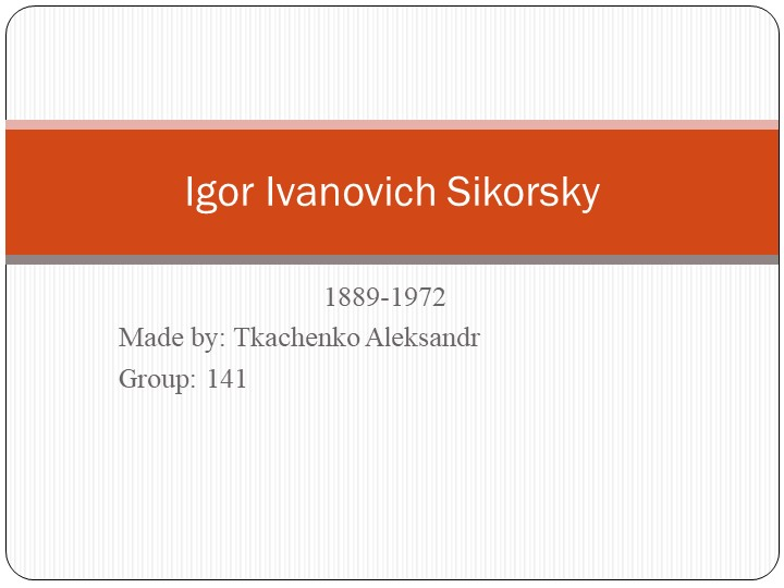 1889-1972Made by: Tkachenko AleksandrGroup: 141Igor Ivanovich Sikorsky