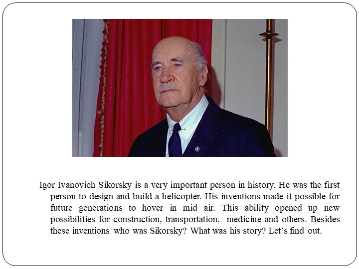 Igor Ivanovich Sikorsky is a very important person in history. He was the fir...