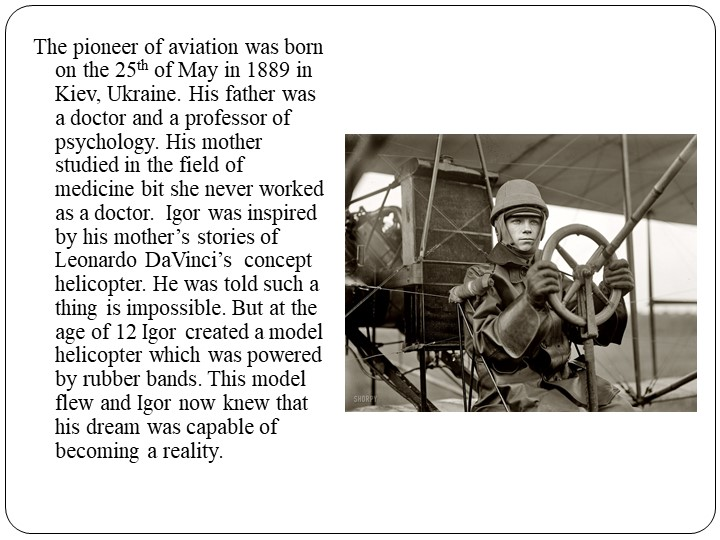 The pioneer of aviation was born on the 25th of May in 1889 in Kiev, Ukraine....