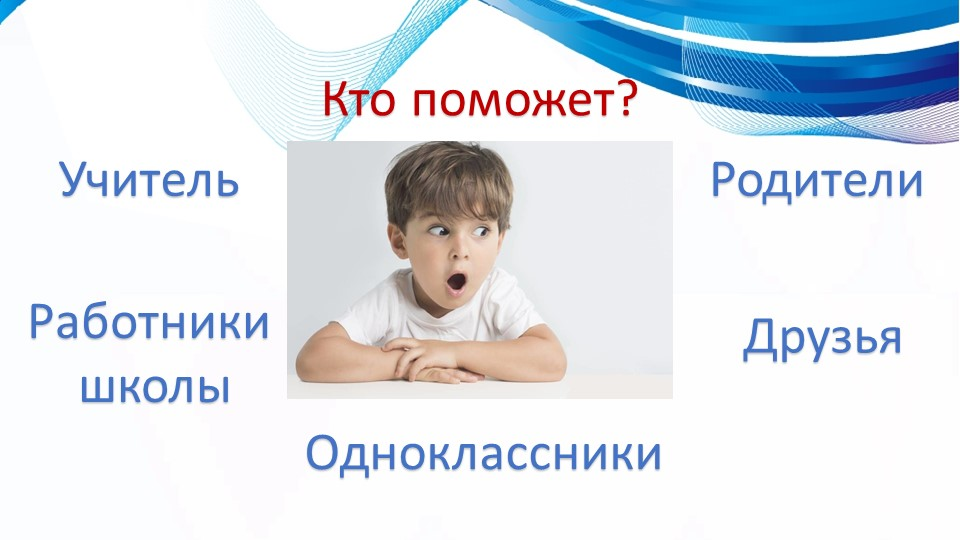 Учитель Родители Одноклассники Работники школыДрузья Кто поможет?