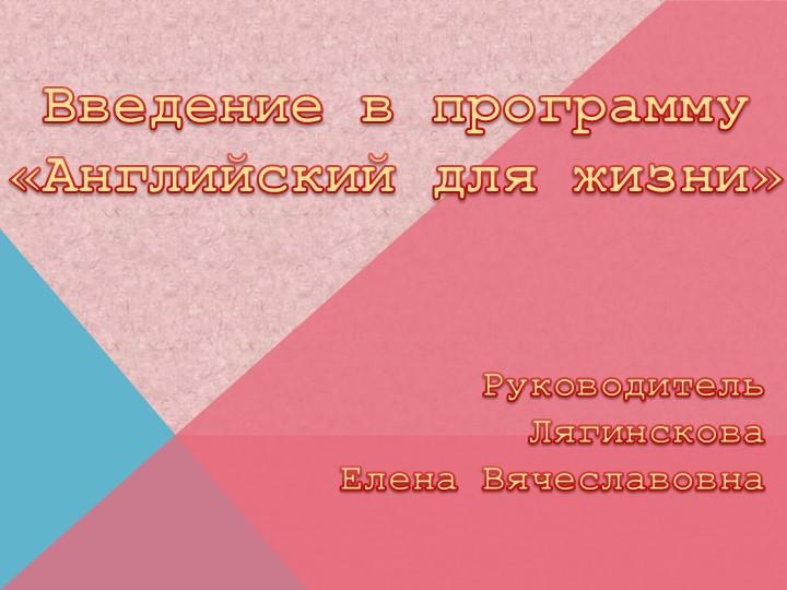 Введение в программу «Английский для жизни»Руководитель ЛягинсковаЕлена Вя...