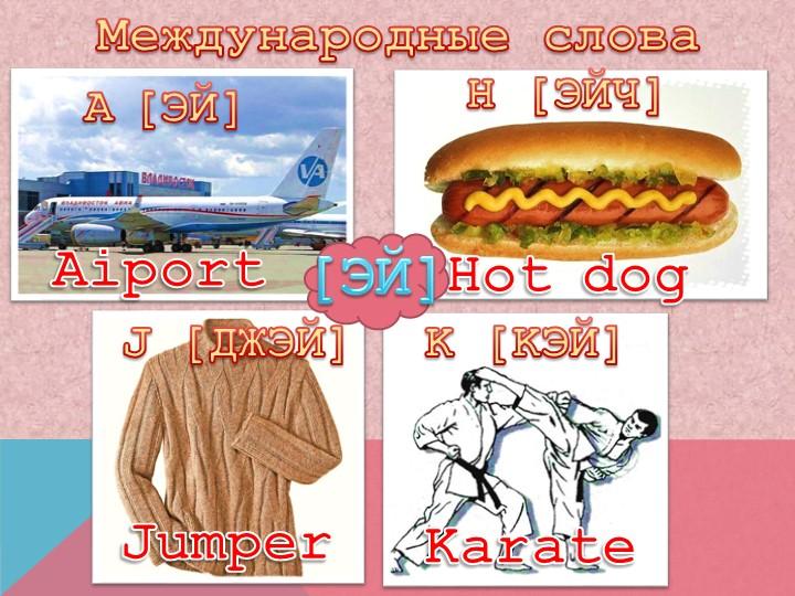 Международные словаA[ЭЙ]AiportH [ЭЙЧ]Hot dogJ [ДЖЭЙ]JumperK [KЭЙ]Karate[ЭЙ]