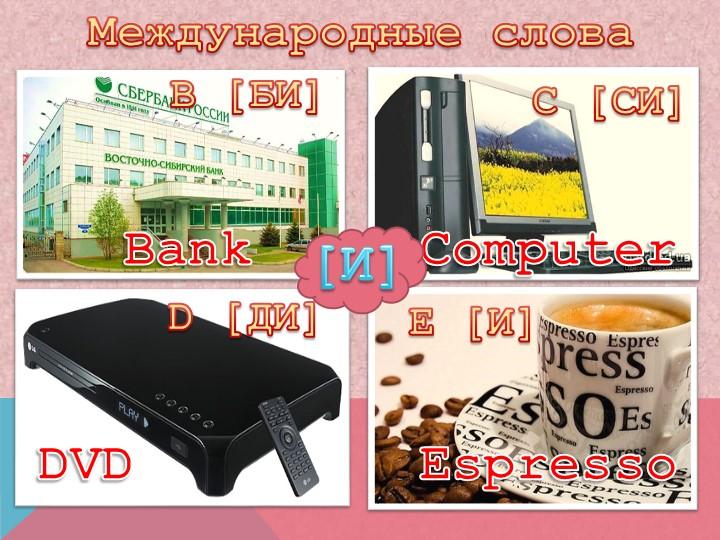 Международные словаB [БИ]С [СИ]D [ДИ]E [И]BankComputerDVDEspresso[И]