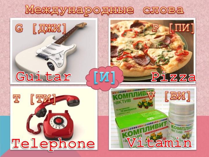 Международные словаG [ДЖИ]T [ТИ]V [ВИ]P [ПИ]GuitarPizzaTelephoneVitamin[И]