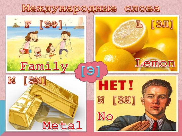 Международные словаF [ЭФ]L [ЭЛ]M [ЭМ]N [ЭН]FamilyLemonMetalNo[Э]