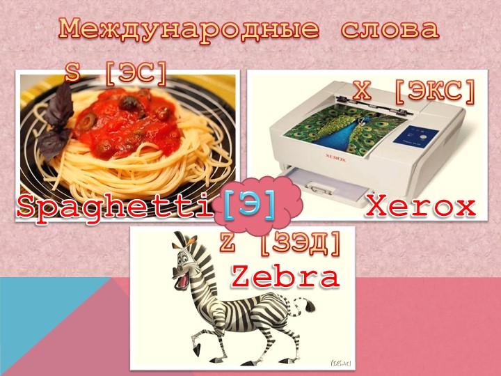Международные словаS [ЭС]Z [ЗЭД]SpaghettiXeroxX [ЭКС]Zebra[Э]
