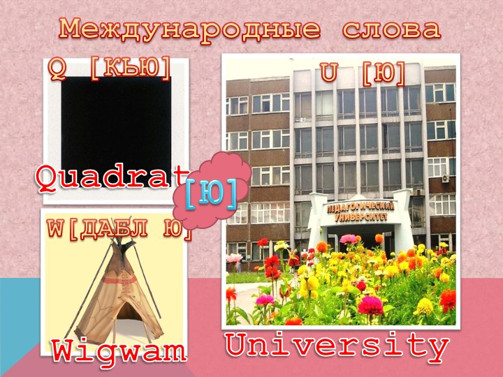 Международные словаQ [КЬЮ]U [Ю]W[ДАБЛ Ю]QuadratUniversityWigwam[Ю]