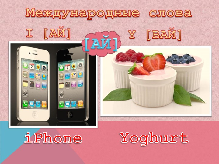 Международные словаI [АЙ]Y [ВАЙ]iPhoneYoghurt[АЙ]