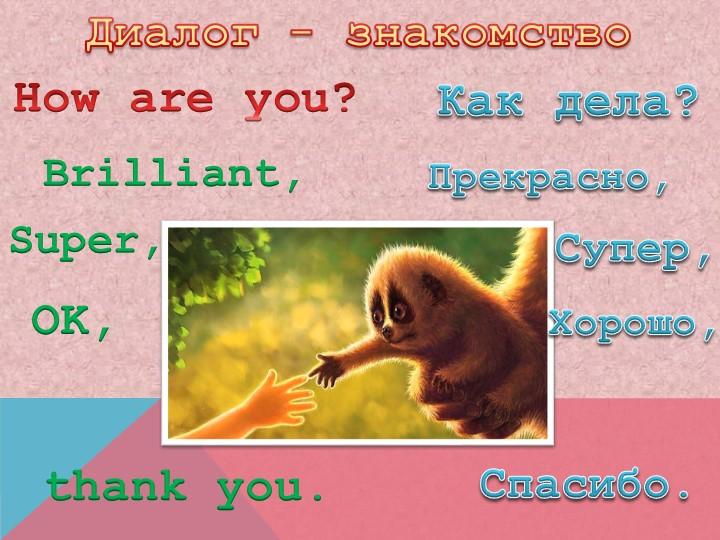 Диалог - знакомствоHow are you?  Как дела?Brilliant,Прекрасно,Super,Супер,OK,...