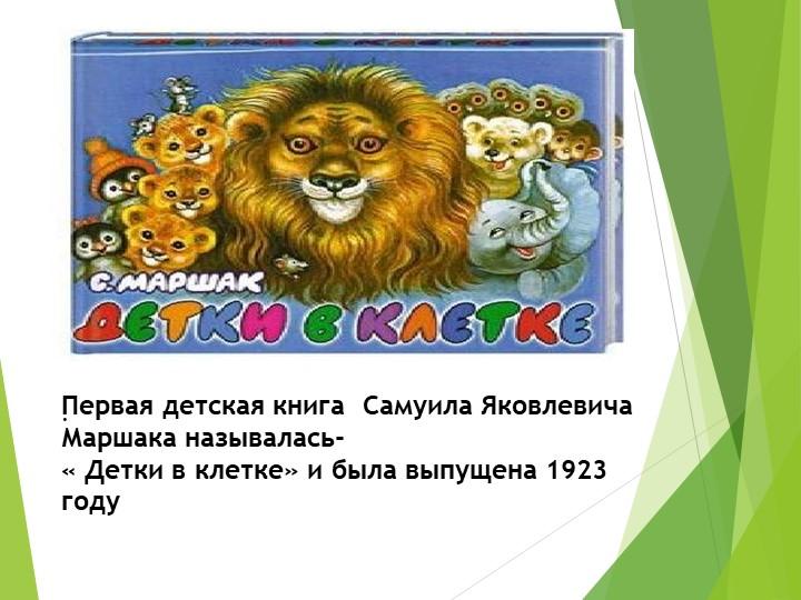 Первая детская книга  Самуила Яковлевича Маршака называлась-« Детки...