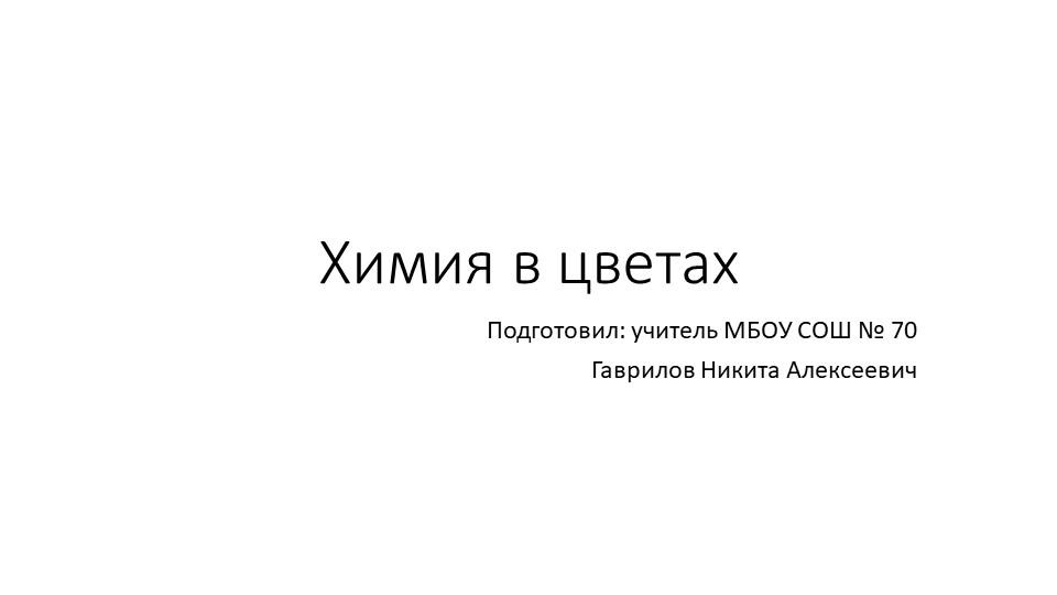 Химия в цветахПодготовил: учитель МБОУ СОШ № 70Гаврилов Никита Алексеевич