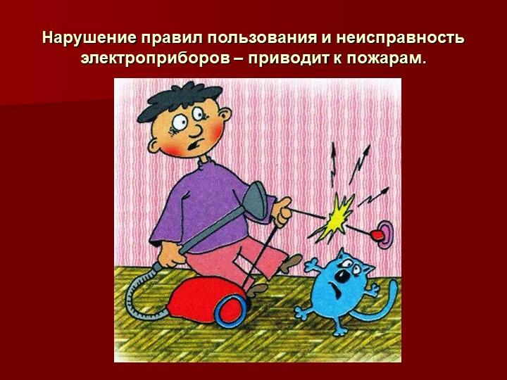 Нарушение правил пользования и неисправность электроприборов – приводит к пож...