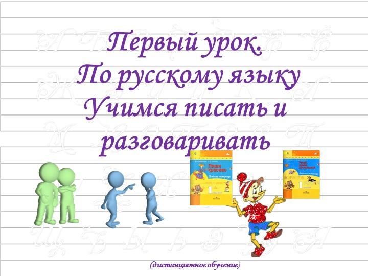 Первый урок. По русскому языкуУчимся писать и разговаривать(дистанционное о...
