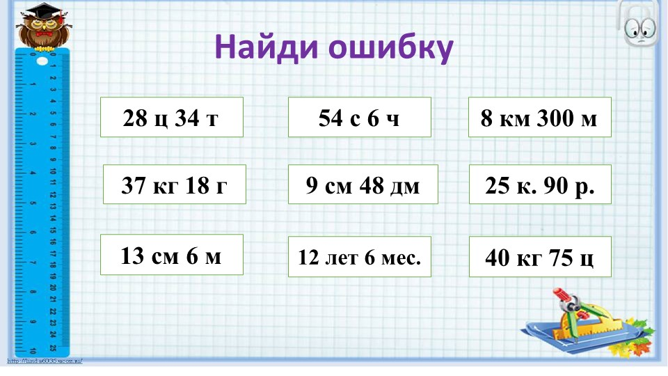 Найди ошибку28 ц 34 т37 кг 18 г12 лет 6 мес.9 см 48 дм 54 с 6 ч13 см 6 м40...