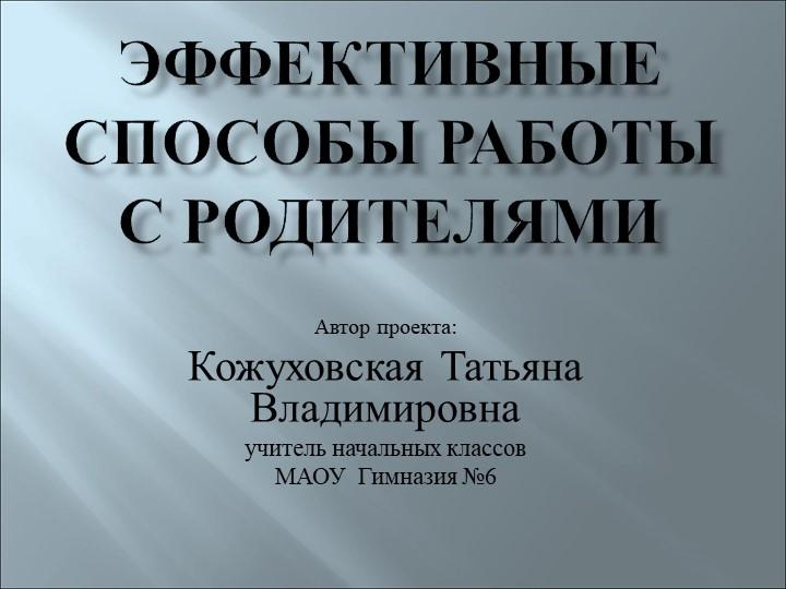 Эффективные способы работы с родителямиАвтор проекта:Кожуховская Татьяна Вла...