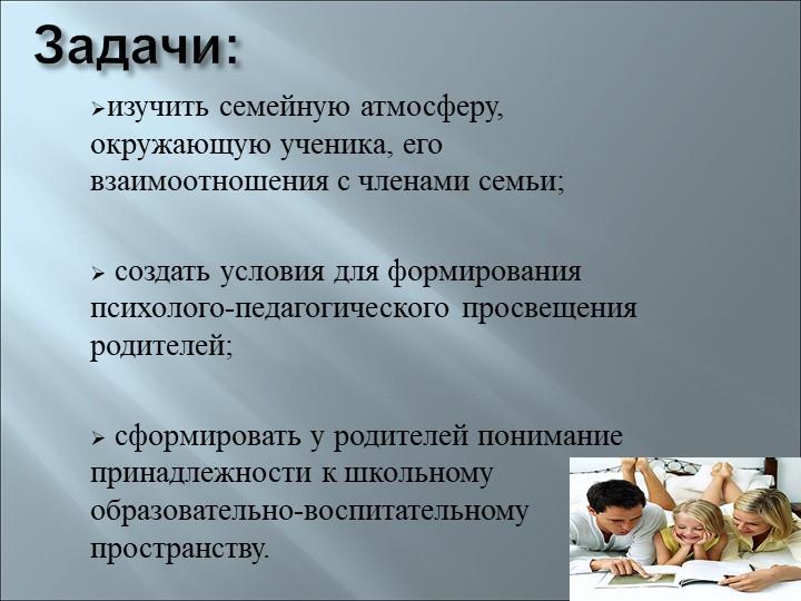 Задачи:изучить семейную атмосферу, окружающую ученика, его взаимоотношения с...