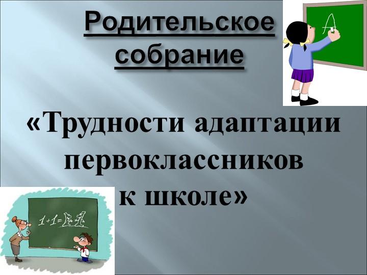 Родительское собрание«Трудности адаптации первоклассников к школе»