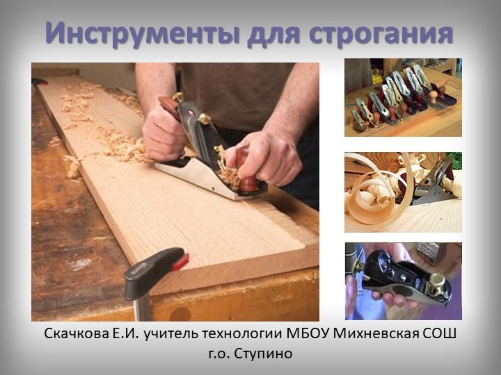 Инструменты для строганияСкачкова Е.И. учитель технологии МБОУ Михневская СОШ...