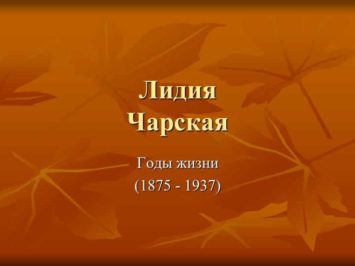 ЛидияЧарскаяГоды жизни(1875 - 1937)