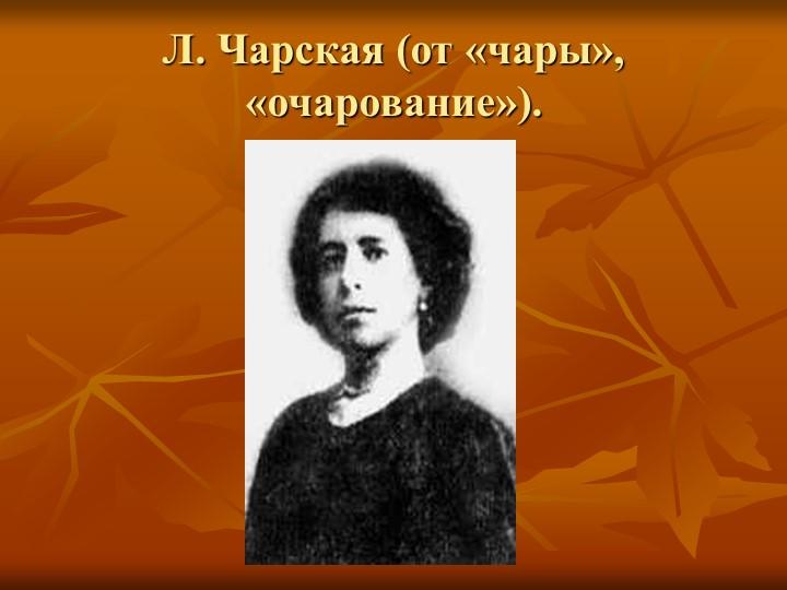Л. Чарская (от «чары», «очарование»).