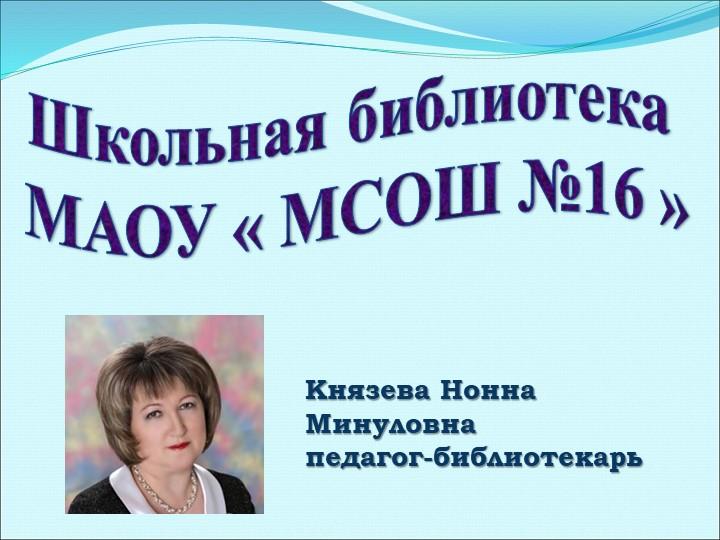 Школьная библиотека МАОУ « МСОШ №16 »Князева Нонна Минуловнапедагог-библиот...