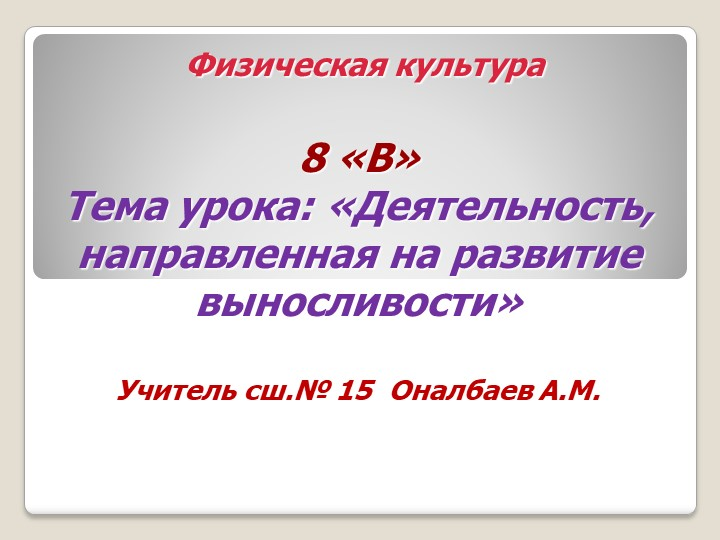 Физическая культура8 «В»Тема урока: «Деятельность, направленная на развит...