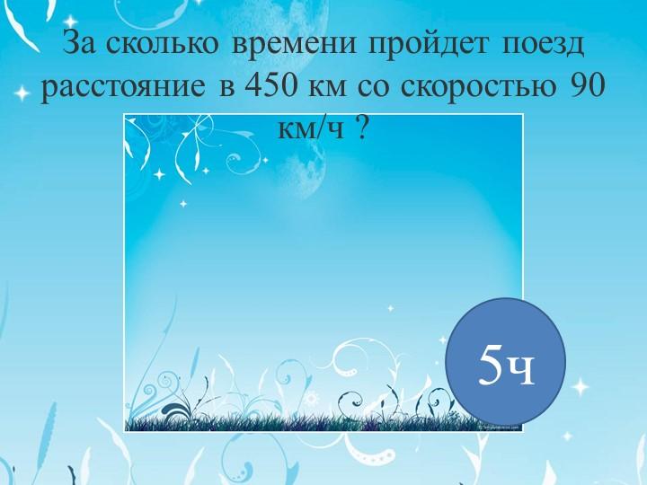 За сколько времени пройдет поезд расстояние в 450 км со скоростью 90 км/ч ?5ч