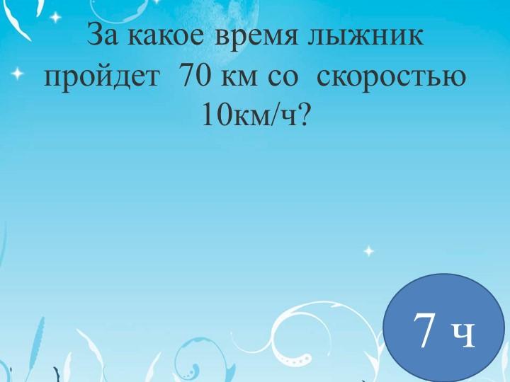 За какое время лыжник пройдет  70 км со  скоростью 10км/ч? 7 ч