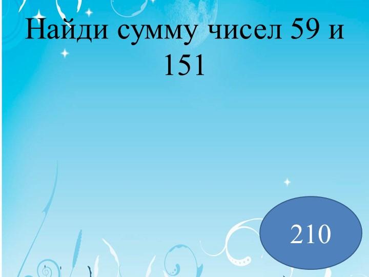 Найди сумму чисел 59 и 151 210