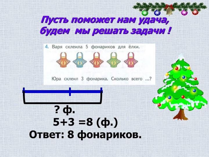 Пусть поможет нам удача,будем  мы решать задачи !         ? ф.5+3 =8 (ф.)О...