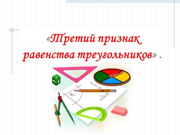«Третий признак равенства треугольников» .