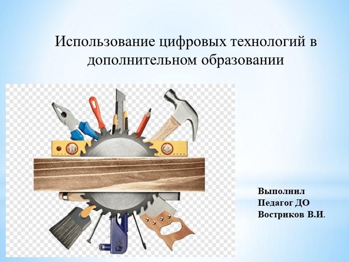 ВыполнилПедагог ДОВостриков В.И.Использование цифровых технологий в дополни...