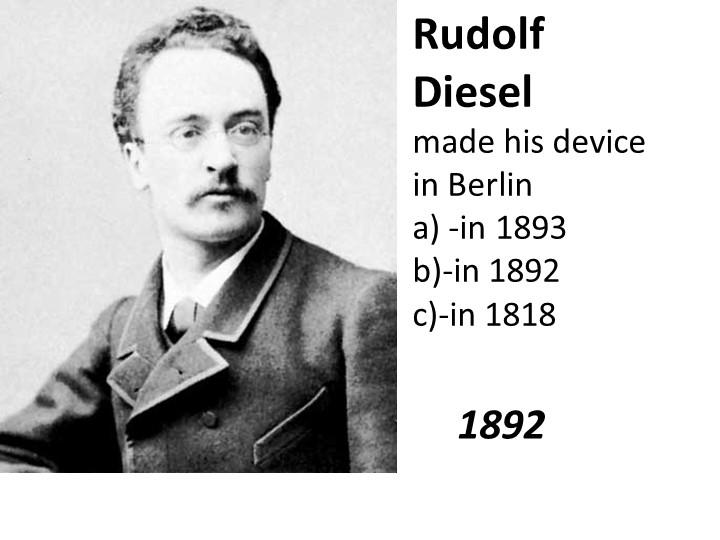 Rudolf Diesel made his device in Berlina) -in 1893b)-in 1892c)-in 1818...