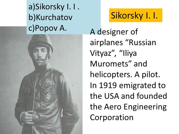 "a)Sikorsky I. I .b)Kurchatovc)Popov A. A designer of airplanes ""Russian Vit..."