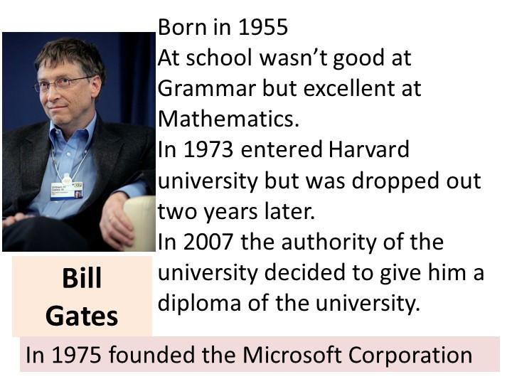 Bill GatesBorn in 1955At school wasn't good at Grammar but excellent at Mat...