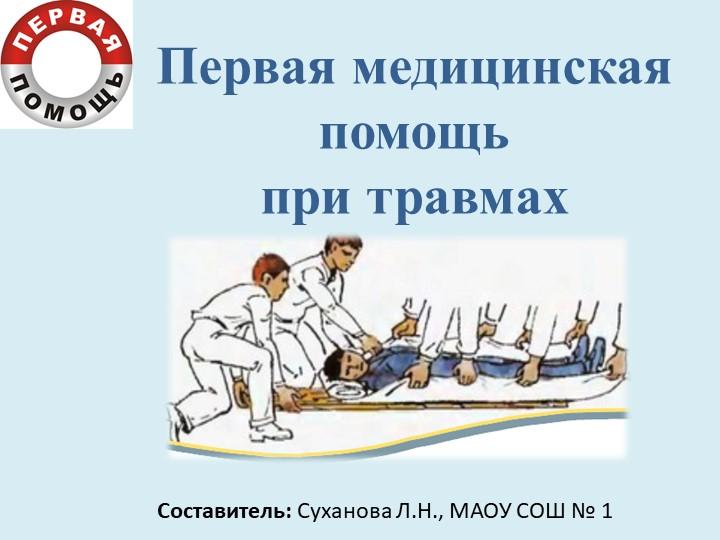 Первая медицинская помощьпри травмахСоставитель: Суханова Л.Н., МАОУ СОШ № 1