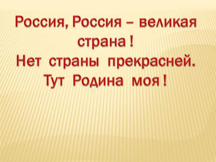Россия, Россия – великая страна !Нет  страны  прекрасней. Тут  Родина  моя !
